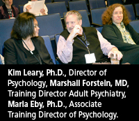 Kim Leary, Ph.D. Director of Psychology , Marshall Forstein, MD Training Director Adult Psychiatry, Marla Eby, Ph.D. Associate Training Director of Psychology.