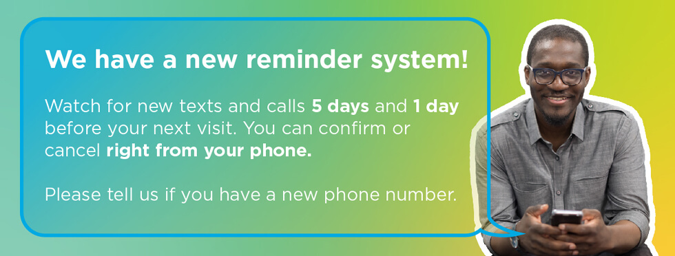 Watch for new texts and calls 5 days and 1 day before your next appointment